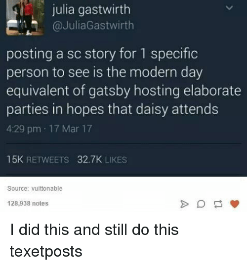 Didly: julia gastwirth  @JuliaGastwirth  posting a sc story for 1 specific  person to see is the modern day  equivalent of gatsby hosting elaborate  parties in hopes that daisy attends  4:29 pm 17 Mar 17  15K  RETWEETS  32.7K LIKES  Source: Vuittonable  128,938 notes I did this and still do this texetposts