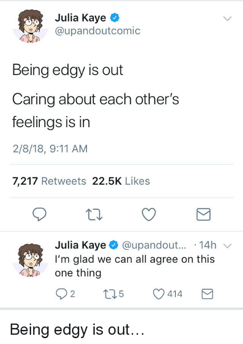 Kaye: Julia Kaye ^  @upandoutcomic  Being edgy is out  Caring about each other's  feelings is in  2/8/18, 9:11 AM  7,217 Retweets 22.5K Likes  Julia Kaye @upandout... 14h v  I'm glad we can all agree on this  one thing <p>Being edgy is out&hellip;</p>