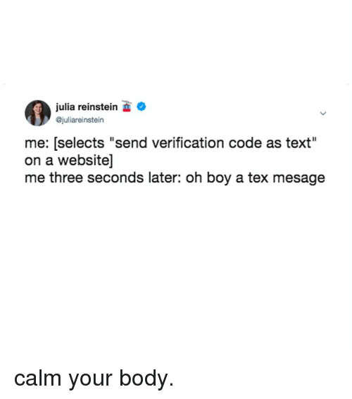 """Text, Relatable, and Boy: julia reinstein  @juliareinstein  me: [selects """"send verification code as text""""  on a website]  me three seconds later: oh boy a tex mesage calm your body."""