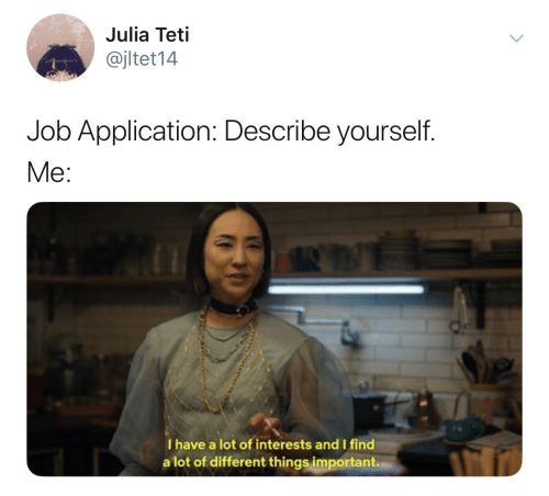 Job Application: Julia Teti  @jltet14  Job Application: Describe yourself.  Me:  I have a lot of interests and I find  a lot of different things important