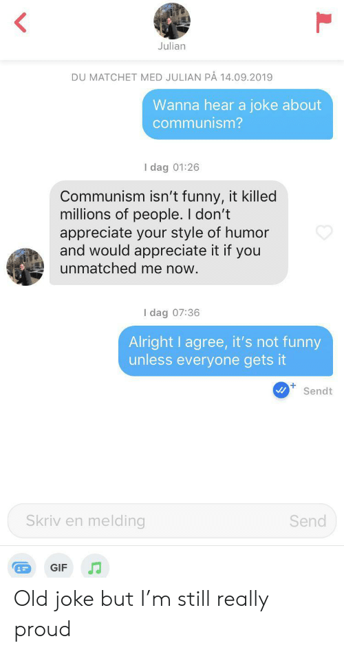 julian: Julian  DU MATCHET MED JULIAN PÅ 14.09.2019  Wanna hear a joke about  communism?  I dag 01:26  Communism isn't funny, it killed  millions of people. I don't  appreciate your style of humor  and would appreciate it if you  unmatched me now.  I dag 07:36  Alright I agree, it's not funny  unless everyone gets it  +  Sendt  Skriv en melding  Send  GIF Old joke but I'm still really proud