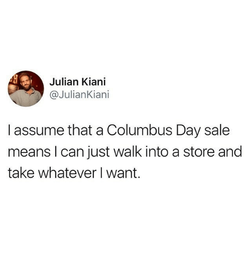 Columbus Day Sale: Julian Kiani  @JulianKiani  I assume that a Columbus Day sale  means l can just walk into a store and  take whatever I want.