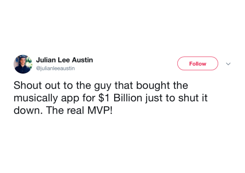 julian: Julian Lee Austin  Follow  @julianleeaustin  Shout out to the guy that bought the  musically app for $1 Billion just to shut it  down. The real MVP!