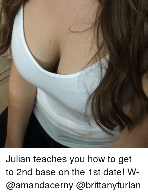 Memes, Date, and How To: Julian teaches you how to get to 2nd base on the 1st date! W- @amandacerny @brittanyfurlan