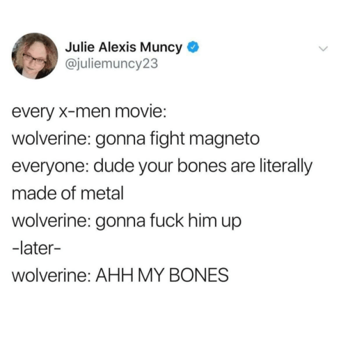 Bones, Dude, and Wolverine: Julie Alexis Muncy *  @juliemuncy23  every X-men movie:  wolverine: gonna fight magneto  everyone: dude your bones are literally  made of metal  wolverine: gonna fuck him up  -later-  wolverine: AHH MY BONES
