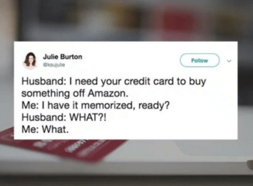 Have It: Julie Burton  aksujulie  Follow  Husband: I need your credit card to buy  something off Amazon.  Me: I have it memorized, ready?  Husband: WHAT?!  Me: What.