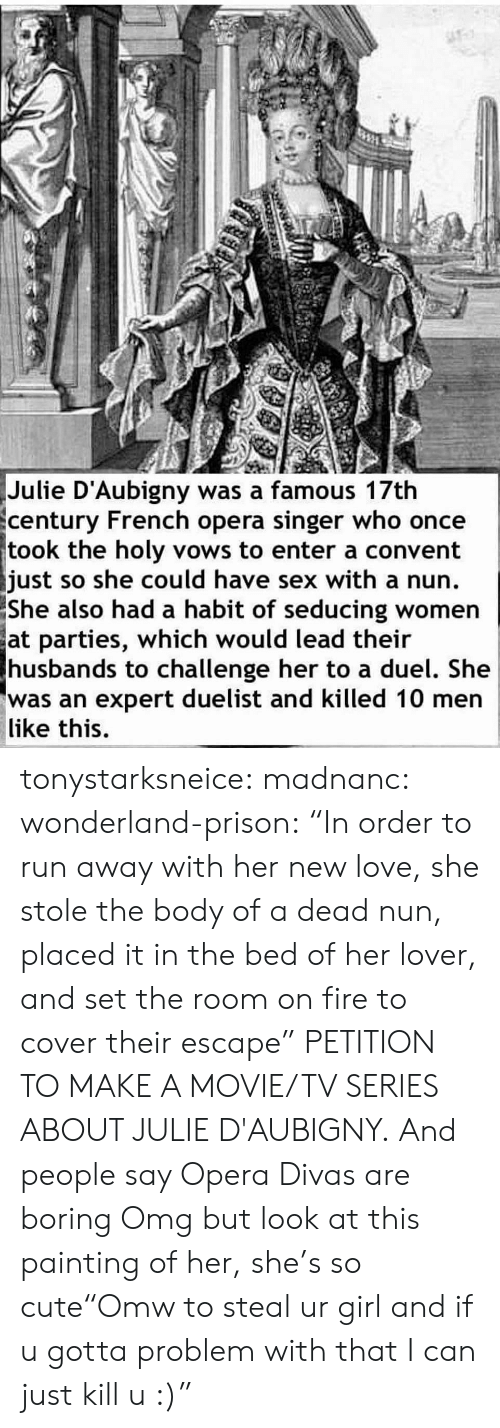 """New Love: Julie D'Aubigny was a famous 17th  century French opera singer who once  took the holy vows to enter a convent  just so she could have sex with a nun.  She  also had a habit of seducing women  at parties, which would lead their  husbands to challenge her to a duel. She  was an expert duelist and killed 10 men  like this. tonystarksneice:  madnanc:  wonderland-prison:  """"In order to run away with her new love, she stole the body of a dead nun, placed it in the bed of her lover, and set the room on fire to cover their escape""""  PETITION TO MAKE A MOVIE/TV SERIES ABOUT JULIE D'AUBIGNY.   And people say Opera Divas are boring   Omg but look at this painting of her, she's so cute""""Omw to steal ur girl and if u gotta problem with that I can just kill u :)"""""""