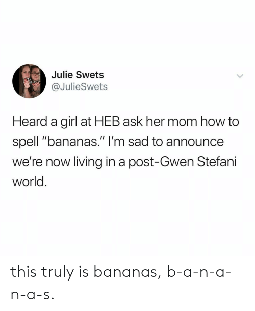 """gwen: Julie Swets  @JulieSwets  Heard a girl at HEB ask her mom how to  spell """"bananas."""" I'm sad to announce  we're now living in a post-Gwen Stefani  world this truly is bananas, b-a-n-a-n-a-s."""