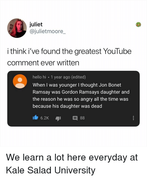 So Angry: juliet  @julietmoore_  i think i've found the greatest YouTube  comment ever written  hello hi 1 year ago (edited)  When I was younger I thought Jon Bonet  Ramsay was Gordon Ramsays daughter and  the reason he was so angry all the time was  because his daughter was dead  6.2KE We learn a lot here everyday at Kale Salad University