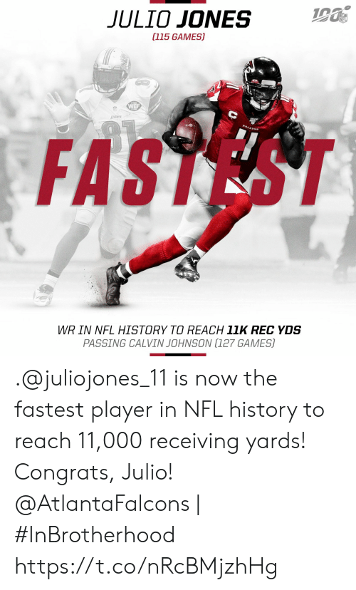 congrats: JULIO JONES  (115 GAMES)  WCF  FASTEST  WR IN NFL HISTORY TO REACH 11K REC YDS  PASSING CALVIN JOHNSON (127 GAMES) .@juliojones_11 is now the fastest player in NFL history to reach 11,000 receiving yards! Congrats, Julio!  @AtlantaFalcons | #InBrotherhood https://t.co/nRcBMjzhHg