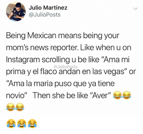 "Las Vegas: Julio Martinez  @JulioPosts  Being Mexican means being your  mom's news reporter. Like when u on  Instagram scrolling u be like ""Ama mi  @JulioPosts  prima y el flaco andan en las vegas"" or  ""Ama la maria puso que ya tiene  novio"" Then she be like ""Aver"" 😂😂😂"
