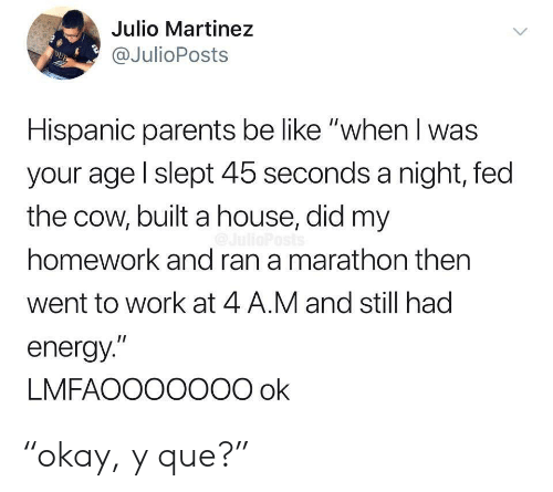 "hispanic: Julio Martinez  @JulioPosts  DUB  Hispanic parents be like ""when I was  your age l slept 45 seconds a night, fed  the cow, built a house, did my  homework and ran a marathon then  went to work at 4 A.M and still had  energy.""  LMFAOOO0O00 ok ""okay, y que?"""