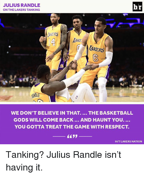 julius randle: JULIUS RANDLE  br  ON THE LAKERS TANKING  AATRS  AKE  laKERS  NAME  WE DON'T BELIEVE IN THAT. THE BASKETBALL  GODS WILL COME BACK  AND HAUNT YOU.  YOU GOTTA TREAT THE GAME WITH RESPECT  HIT LAKERS NATION Tanking? Julius Randle isn't having it.