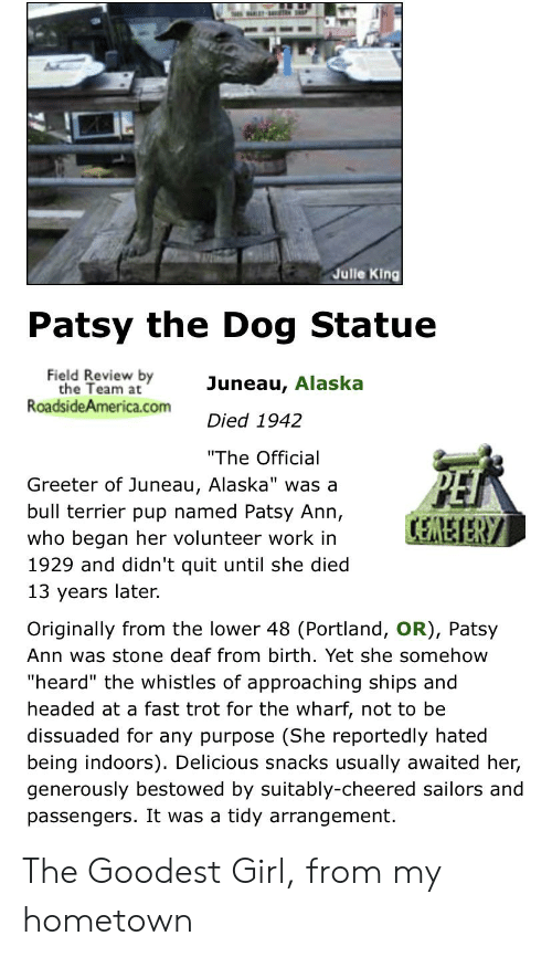 "Work, Alaska, and Girl: Julle King  Patsy the Dog Statue  Field Review by  the Team at  RoadsideAmerica.com  Juneau, Alaska  Died 1942  ""The Official  Greeter of Juneau, Alaska"" was a  bull terrier pup named Patsy Ann,  CEREIERY  who began her volunteer work in  1929 and didn't quit until she died  13 years later.  Originally from the lower 48 (Portland, OR), Patsy  Ann was stone deaf from birth. Yet she somehow  ""heard"" the whistles of approaching ships and  headed at a fast trot for the wharf, not to be  dissuaded for any purpose (She reportedly hated  being indoors). Delicious snacks usually awaited her,  generously bestowed by suitably-cheered sailors and  passengers. It was a tidy arrangement. The Goodest Girl, from my hometown"
