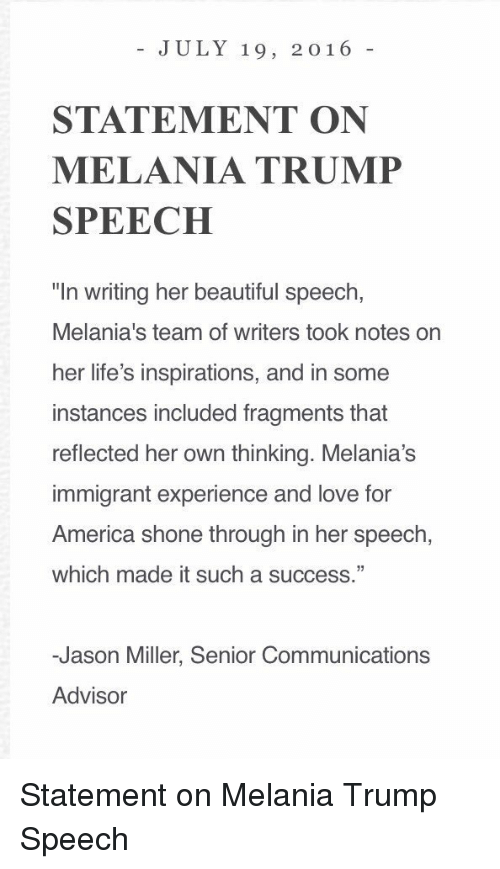 """Shone: JULY 19, 2016  STATEMENT ON  MELANIA TRUMP  SPEECH  """"In writing her beautiful speech,  Melania's team of writers took notes on  her life's inspirations, and in some  instances included fragments that  reflected her own thinking. Melania's  immigrant experience and love for  America shone through in her speech,  which made it such a success.""""  -Jason Miller, Senior Communications  Advisor Statement on Melania Trump Speech"""