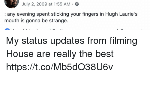 Memes, Best, and House: July 2, 2009 at 1:55 AM  : any evening spent sticking your fingers in Hugh Laurie's  mouth is gonna be strange My status updates from filming House are really the best https://t.co/Mb5dO38U6v