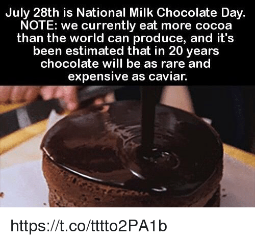Chocolate Day: July 28th is National Milk Chocolate Day.  NOTE: we currently eat more cocoa  than the world can produce, and it's  been estimated that in 20 years  chocolate will be as rare and  expensive as caviar. https://t.co/tttto2PA1b