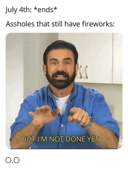 Fireworks, July, and Still: July 4th: *ends*  Assholes that still have fireworks:  BUT I'M NOT DONE YET O.O