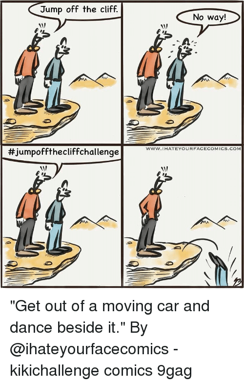 "9gag, Memes, and Dance: Jump off the cliff.  No way!  1  www.IHATEYOURFACECOMICS.COM  #Jumpoffthecliffchal lenge ""Get out of a moving car and dance beside it."" By @ihateyourfacecomics - kikichallenge comics 9gag"