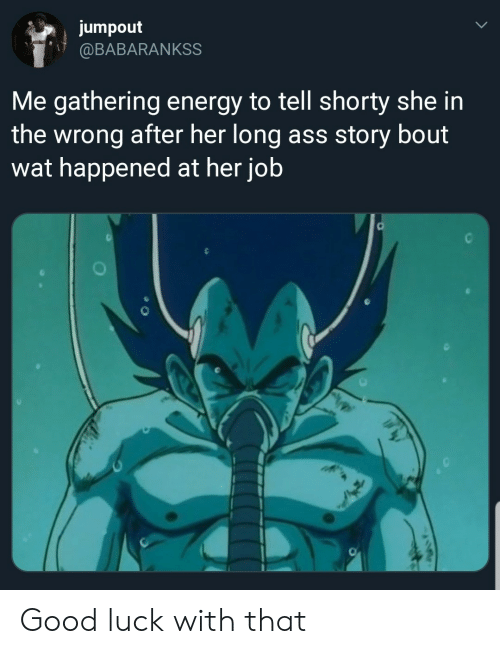 Ass, Energy, and Wat: jumpout  @BABARANKSS  Me gathering energy to tell shorty she in  the wrong after her long ass story bout  wat happened at her job Good luck with that