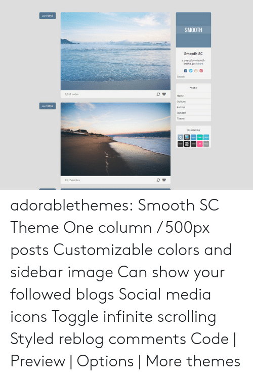Smooth, Social Media, and Target: Jun 9 2016  SMOOTH  Smooth SC  one column tumblr  theme. get it here  Search  PAGES  9,518 notes  Home  Options  Archive  Random  Jun 9201  LOWING  83  23,134 notes adorablethemes: Smooth SC Theme One column / 500px posts Customizable colors and sidebar image Can show your followed blogs Social media icons Toggle infinite scrolling Styled reblog comments Code | Preview | Options | More themes