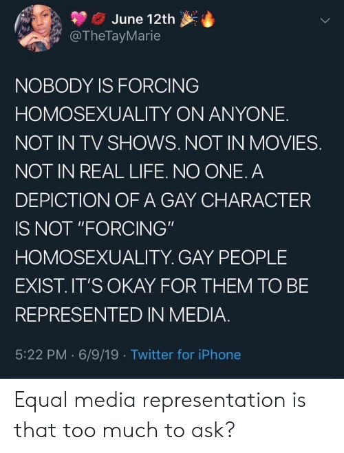 """TV shows: June 12th  @TheTayMarie  NOBODY IS FORCING  HOMOSEXUALITY ON ANYONE  NOT IN TV SHOWS. NOT IN MOVIES.  NOT IN REAL LIFE. NO ONE. A  DEPICTION OF A GAY CHARACTER  IS NOT """"FORCING""""  HOMOSEXUALITY. GAY PEOPLE  EXIST.IT'S OKAY FOR THEM TO BE  REPRESENTED IN MEDIA.  5:22 PM 6/9/19 Twitter for iPhone Equal media representation is that too much to ask?"""