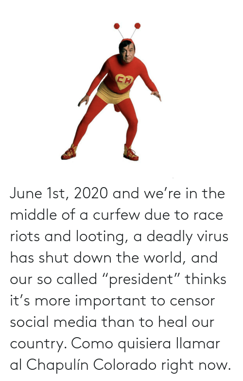 """called: June 1st, 2020 and we're in the middle of a curfew due to race riots and looting, a deadly virus has shut down the world, and our so called """"president"""" thinks it's more important to censor social media than to heal our country. Como quisiera llamar al Chapulín Colorado right now."""