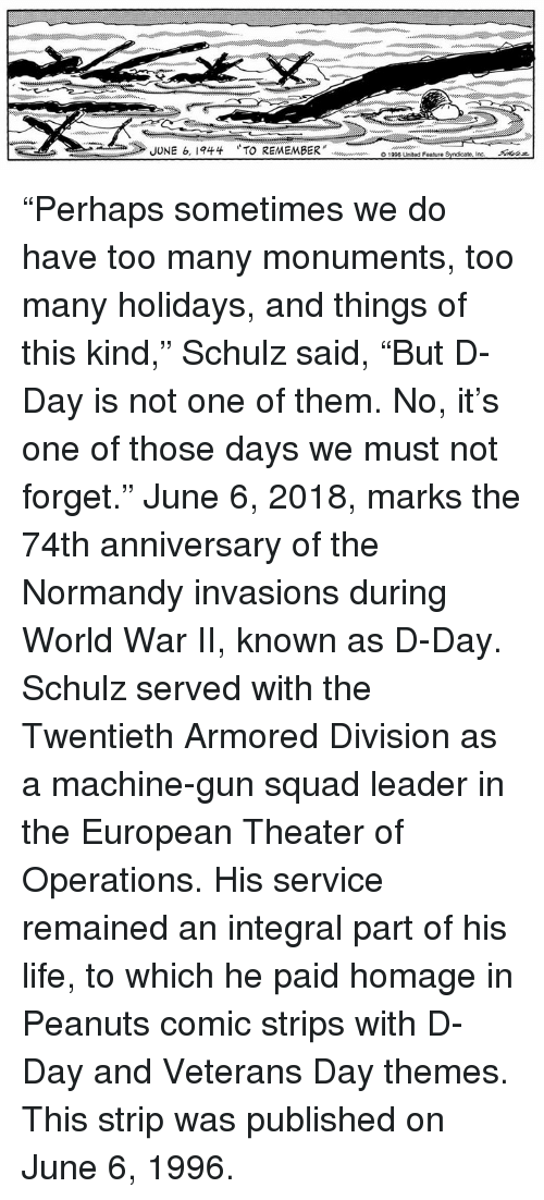 """armored: JUNE 6, 1944  TO REMEMBER"""" doooouw en  O1996 United Feature Syndicate, incー  Akaz """"Perhaps sometimes we do have too many monuments, too many holidays, and things of this kind,"""" Schulz said, """"But D-Day is not one of them. No, it's one of those days we must not forget.""""  June 6, 2018, marks the 74th anniversary of the Normandy invasions during World War II, known as D-Day. Schulz served with the Twentieth Armored Division as a machine-gun squad leader in the European Theater of Operations. His service remained an integral part of his life, to which he paid homage in Peanuts comic strips with D-Day and Veterans Day themes. This strip was published on June 6, 1996."""