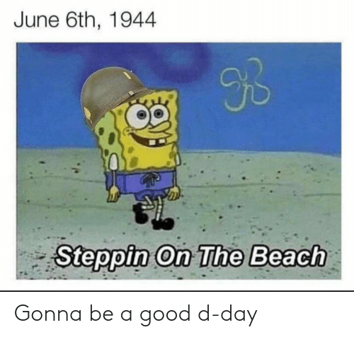 Beach, Good, and D-Day: June 6th, 1944  9B  Steppin On The Beach Gonna be a good d-day