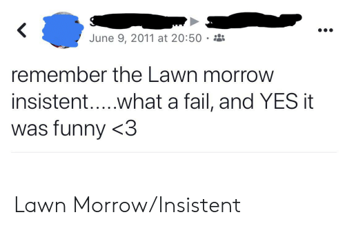 Fail, Funny, and Yes: June 9, 2011 at 20:50  remember the Lawn morrow  insisten.. .what a fail, and YES it  was funny <3 Lawn Morrow/Insistent
