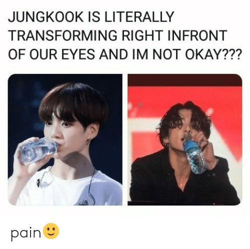 Okay, Pain, and Right: JUNGKOOK IS LITERALLY  TRANSFORMING RIGHT INFRONT  OF OUR EYES AND IM NOT OKAY??? pain🙂