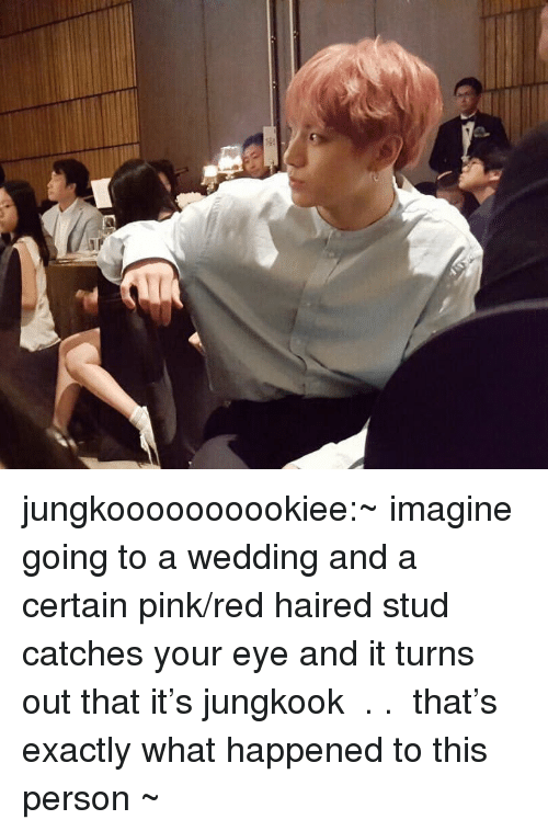 stud: jungkoooooooookiee:~ imagine going to a wedding and a certain pink/red haired stud catches your eye and it turns out that it's jungkook  . .  that's exactly what happened to this person ~