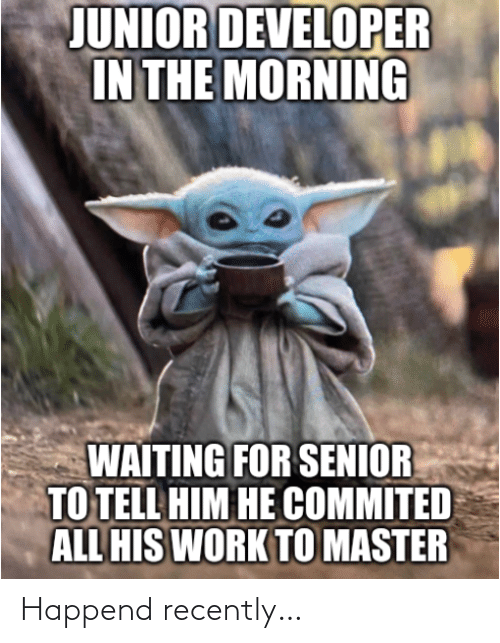 the morning: JUNIOR DEVELOPER  IN THE MORNING  WAITING FOR SENIOR  TO TELL HIM HE COMMITED  ALL HIS WORK TO MASTER Happend recently…