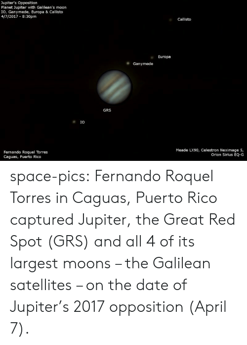 Puerto Rico: Jupiter's Opposition  Planet Jupiter with Galilean's moon  IO, Ganymede, Europa & Callisto  4/7/2017 8:30pm  Callisto  Europa  Ganymede  GRS  IO  Meade LX90, Celestron Neximage 5,  Orion Sirius EQ-G  Fernando Roquel Torres  Caguas, Puerto Rico space-pics:  Fernando Roquel Torres in Caguas, Puerto Rico captured Jupiter, the Great Red Spot (GRS) and all 4 of its largest moons – the Galilean satellites – on the date of Jupiter's 2017 opposition (April 7).