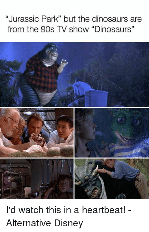 "heartbeats: ""Jurassic Park"" but the dinosaurs are  from the 90s TV show ""Dinosaurs"" I'd watch this in a heartbeat! - Alternative Disney"