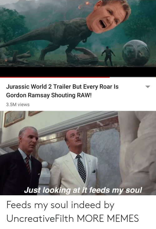 roar: Jurassic World 2 Trailer But Every Roar Is  Gordon Ramsay Shouting RAW!  3.5M views  Just looking at it feeds my soul Feeds my soul indeed by UncreativeFilth MORE MEMES