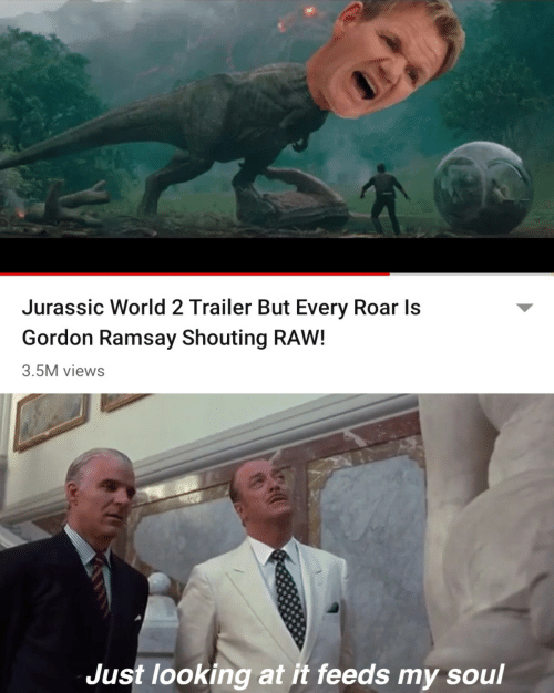 roar: Jurassic World 2 Trailer But Every Roar Is  Gordon Ramsay Shouting RAW!  3.5M views  Just looking at it feeds my soul