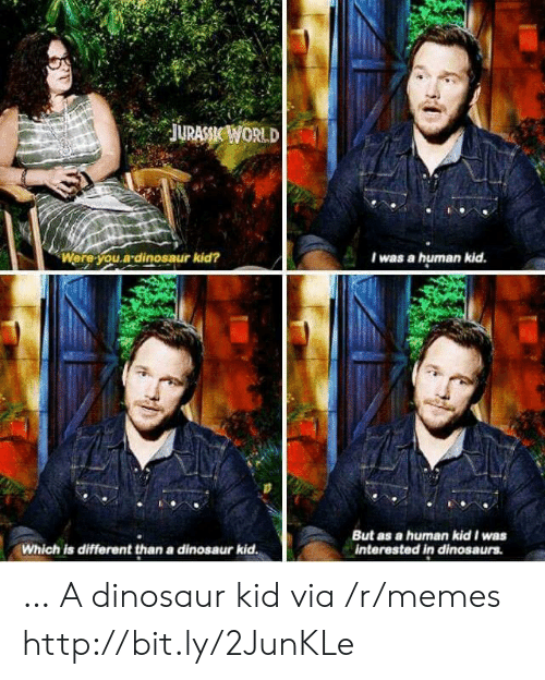 jurassic: JURASSIC WORLD  Were you.a dinosaur kid?  I was a human kid.  But as a human kid I was  interested in dinosaurs.  Which is different than a dinosaur kid. … A dinosaur kid via /r/memes http://bit.ly/2JunKLe