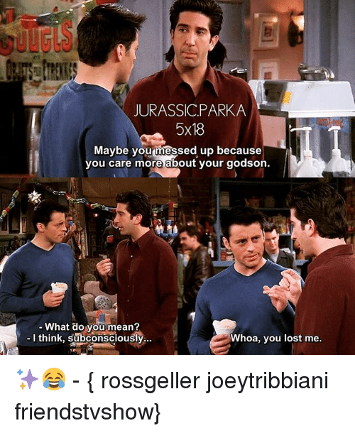 godson: JURASSICPARKA  5x18  Maybe  you messed up because  you care more about your godson.  What do you mean?  I think, subconsciously  Whoa, you lost me. ✨😂 - { rossgeller joeytribbiani friendstvshow}