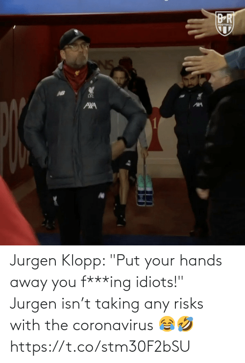 "hands: Jurgen Klopp: ""Put your hands away you f***ing idiots!"" Jurgen isn't taking any risks with the coronavirus 😂🤣 https://t.co/stm30F2bSU"