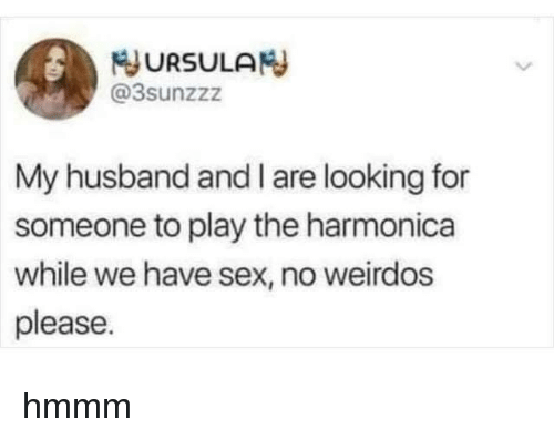 harmonica: JURSULAN  @3sunzzz  My husband and I are looking for  someone to play the harmonica  while we have sex, no weirdos  please hmmm