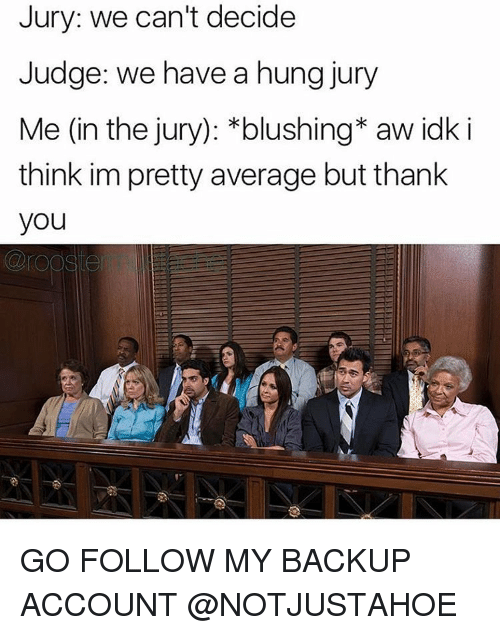 Averagers: Jury: we can't decide  Judge: we have a hung jury  Me (in the jury): *blushing* aw idk i  think im pretty average but thank  you GO FOLLOW MY BACKUP ACCOUNT @NOTJUSTAHOE