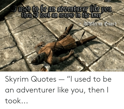 """Skyrim Quotes: Jused to be an aoventurer like pou  Chen Ttook an arrow in the knee  Whttrun uar  SkOrinq tocat ions. Skyrim Quotes — """"I used to be an adventurer like you, then I took..."""