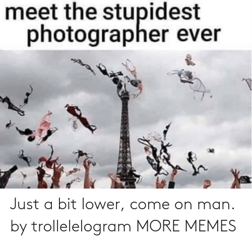 come: Just a bit lower, come on man. by trollelelogram MORE MEMES