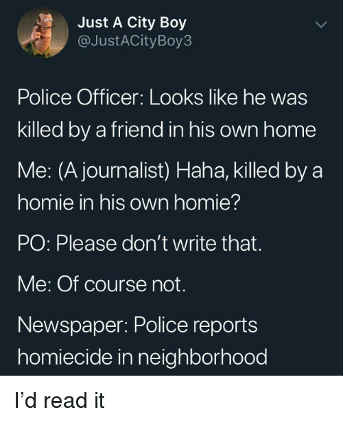 Homie, Police, and Home: Just A City Boy  @JustACityBoy3  Police Officer: Looks like he was  killed by a friend in his own home  Me: (A journalist) Haha, killed by a  homie in his own homie?  PO: Please don't write that.  Me: Of course not.  Newspaper: Police reports  homiecide in neighborhood I'd read it
