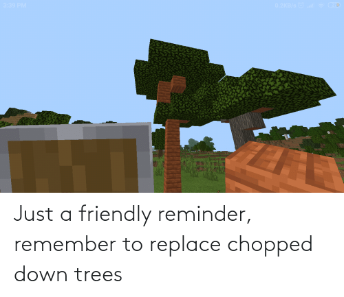 chopped: Just a friendly reminder, remember to replace chopped down trees