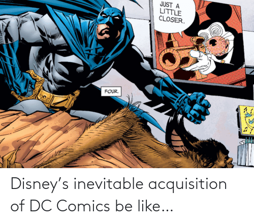 Just A: JUST A  LITTLE  CLOSER.  FOUR. Disney's inevitable acquisition of DC Comics be like…