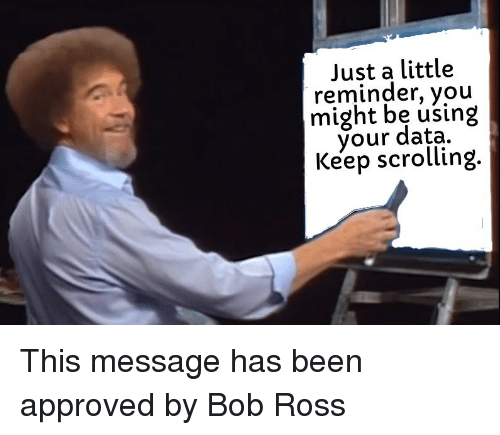 Keep Scrolling: Just a little  reminder, you  might be using  your data.  Keep scrolling This message has been approved by Bob Ross