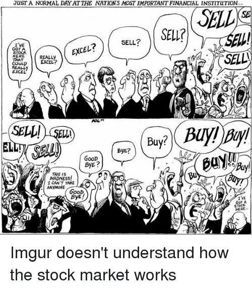 Im 14 & This Is Deep: JUST A NORMAL DAY AT THE NATIONS MOST IMPORTANT FINANCIAL INSTITUTION...  SELL  (SE  SELL?  I'VE  GOT A  STOCK  HERE  THAT  COULD  REALL  EXCEL  EXCEレ  REALLy  EXCEL?  SELL! SEL)  ELL  ByE?  GOOD  THS IS  Bu  MADNESS  ICAN'T TAKE  ANYMORE  GooD  ByE!  I VE  GOT A  STOCK  , HER Imgur doesn't understand how the stock market works