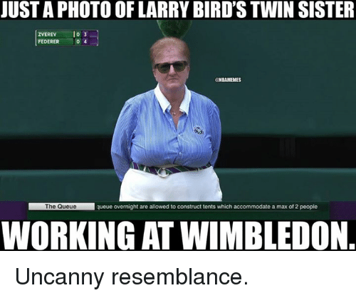 resemblance: JUST A PHOTO OF LARRY BIRD'S TWIN SISTER  ZVEREV o 3  FEDERER 。  4  @NBAMEMES  The Queue  queue overnight are allowed to construct tents which accommodate a max of 2 people  WORKING AT WIMBLEDON Uncanny resemblance.